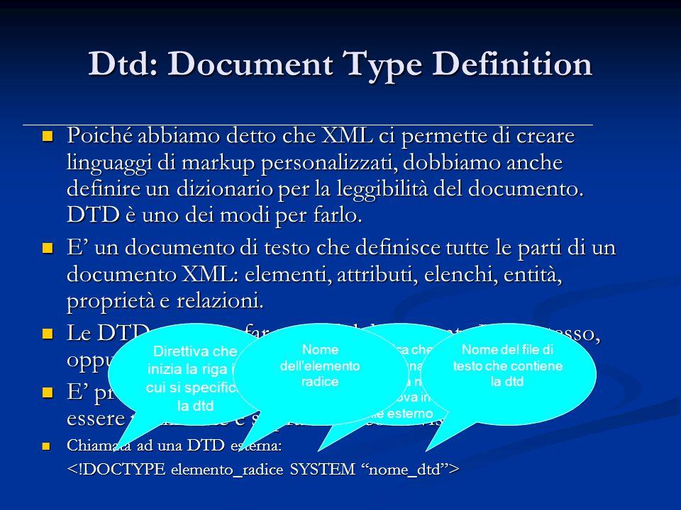 Dtd: Document Type Definition Poiché abbiamo detto che XML ci permette di creare linguaggi di markup personalizzati, dobbiamo anche definire un dizionario per la leggibilità del documento.