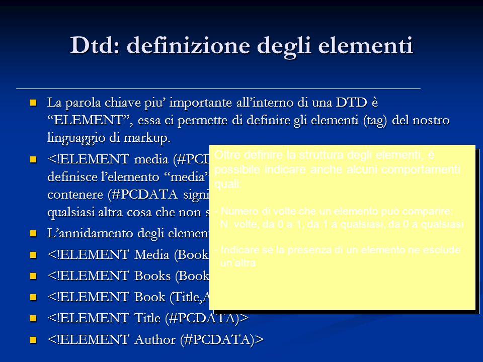 Dtd: definizione degli elementi La parola chiave piu' importante all'interno di una DTD è ELEMENT , essa ci permette di definire gli elementi (tag) del nostro linguaggio di markup.