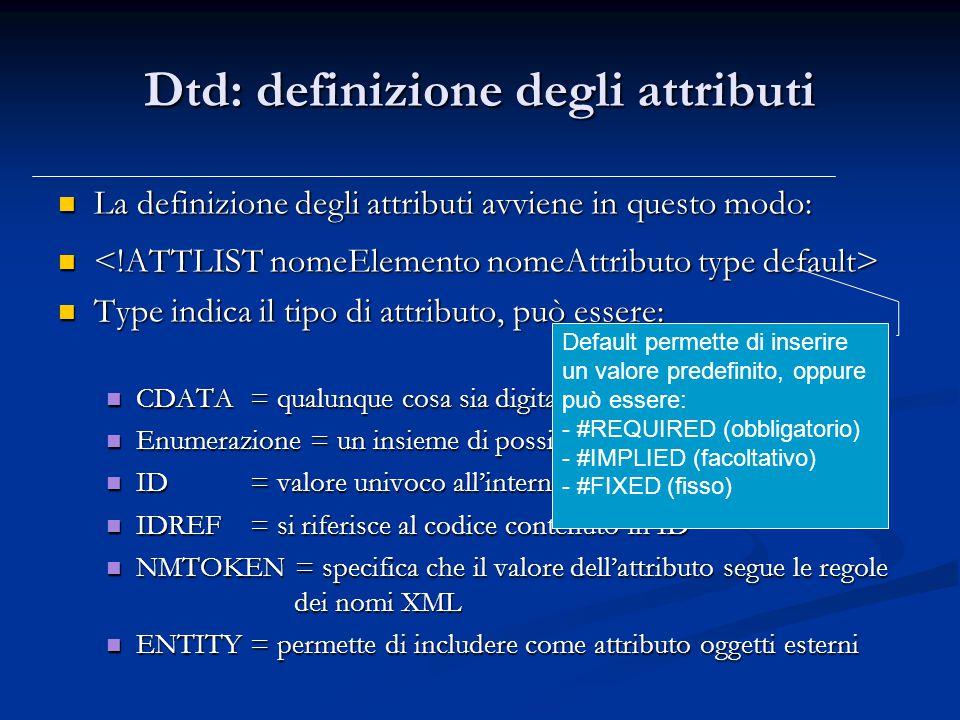Dtd: definizione degli attributi La definizione degli attributi avviene in questo modo: La definizione degli attributi avviene in questo modo: Type indica il tipo di attributo, può essere: Type indica il tipo di attributo, può essere: CDATA= qualunque cosa sia digitabile da tastiera CDATA= qualunque cosa sia digitabile da tastiera Enumerazione = un insieme di possibili valori dell'attributo Enumerazione = un insieme di possibili valori dell'attributo ID= valore univoco all'interno del documento xml ID= valore univoco all'interno del documento xml IDREF= si riferisce al codice contenuto in ID IDREF= si riferisce al codice contenuto in ID NMTOKEN = specifica che il valore dell'attributo segue le regole dei nomi XML NMTOKEN = specifica che il valore dell'attributo segue le regole dei nomi XML ENTITY= permette di includere come attributo oggetti esterni ENTITY= permette di includere come attributo oggetti esterni Default permette di inserire un valore predefinito, oppure può essere: - #REQUIRED (obbligatorio) - #IMPLIED (facoltativo) - #FIXED (fisso)