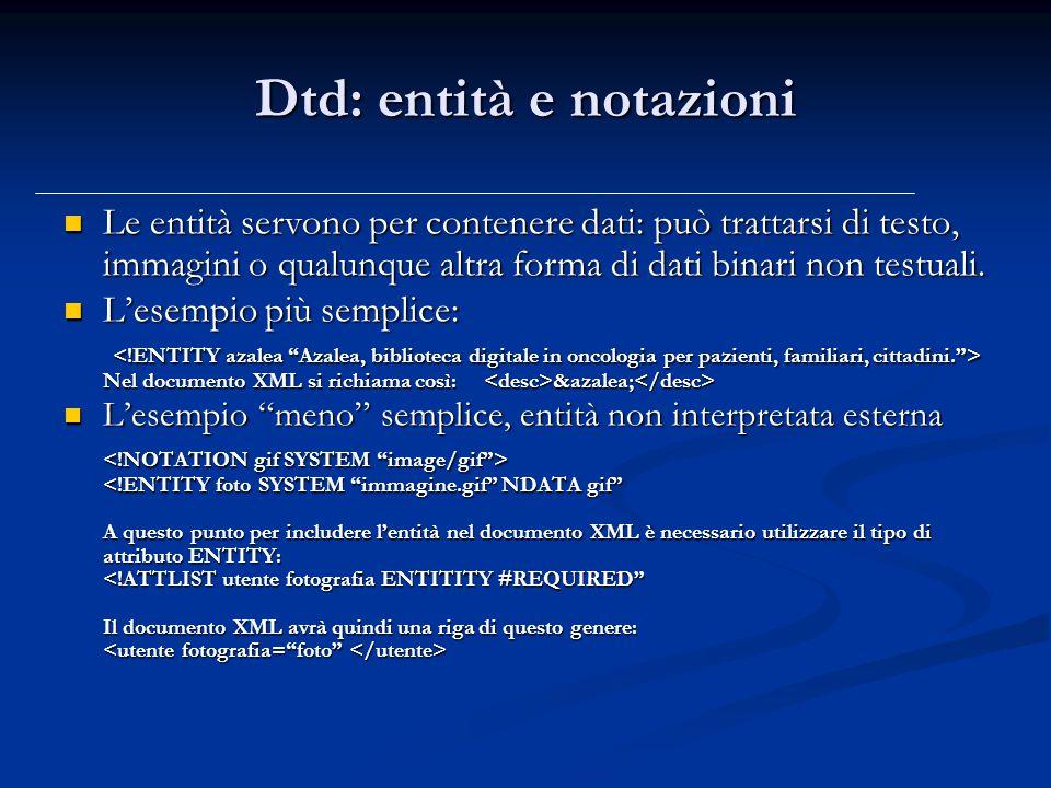 Dtd: entità e notazioni Le entità servono per contenere dati: può trattarsi di testo, immagini o qualunque altra forma di dati binari non testuali.