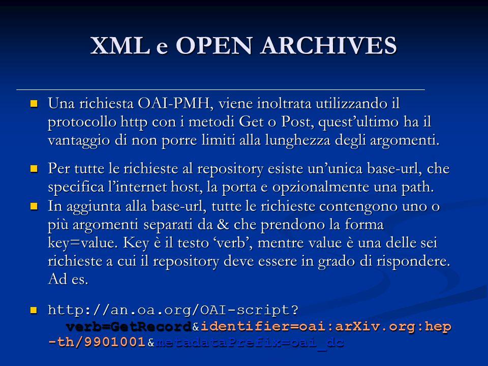 XML e OPEN ARCHIVES Una richiesta OAI-PMH, viene inoltrata utilizzando il protocollo http con i metodi Get o Post, quest'ultimo ha il vantaggio di non porre limiti alla lunghezza degli argomenti.