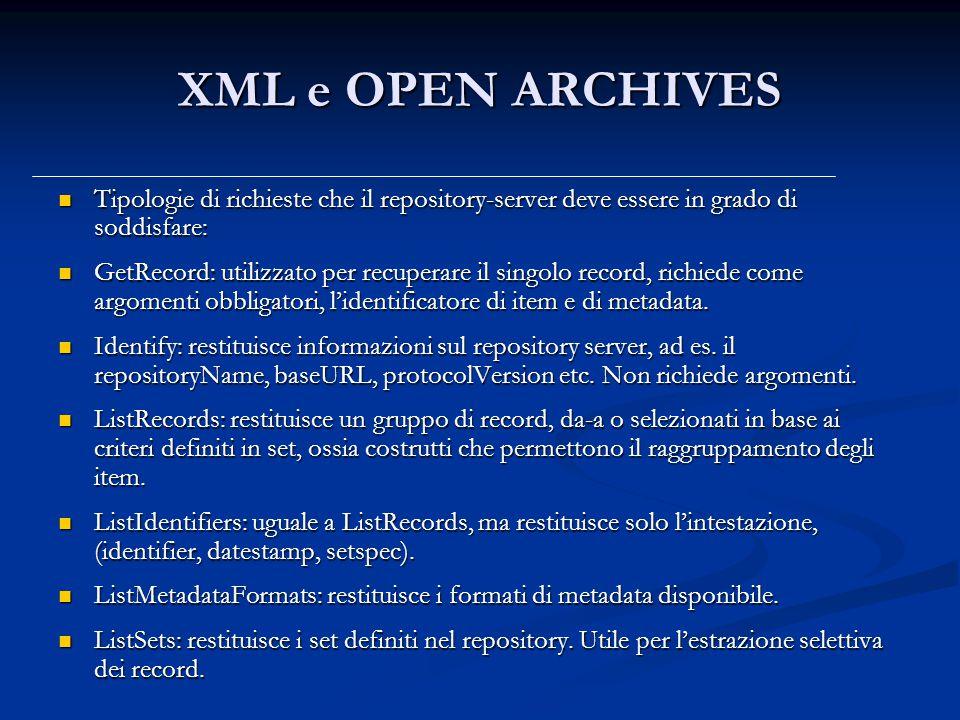 XML e OPEN ARCHIVES Tipologie di richieste che il repository-server deve essere in grado di soddisfare: Tipologie di richieste che il repository-server deve essere in grado di soddisfare: GetRecord: utilizzato per recuperare il singolo record, richiede come argomenti obbligatori, l'identificatore di item e di metadata.