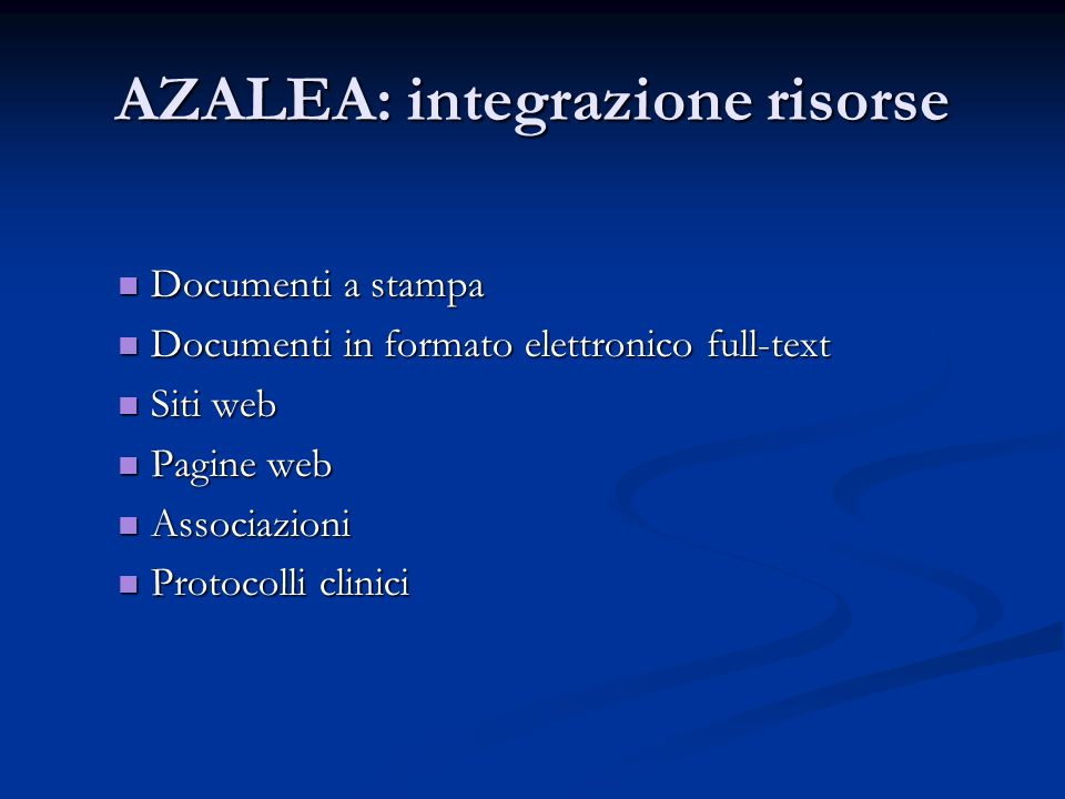 AZALEA: integrazione risorse Documenti a stampa Documenti a stampa Documenti in formato elettronico full-text Documenti in formato elettronico full-text Siti web Siti web Pagine web Pagine web Associazioni Associazioni Protocolli clinici Protocolli clinici