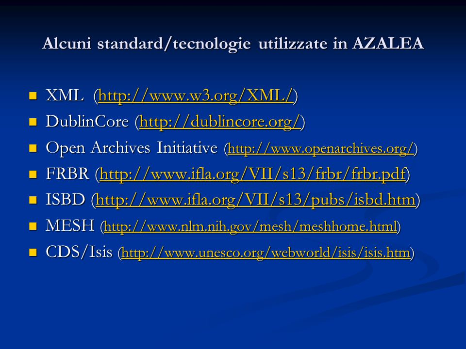 Alcuni standard/tecnologie utilizzate in AZALEA XML (http://www.w3.org/XML/) XML (http://www.w3.org/XML/)http://www.w3.org/XML/ DublinCore (http://dublincore.org/) DublinCore (http://dublincore.org/)http://dublincore.org/ Open Archives Initiative (http://www.openarchives.org/) Open Archives Initiative (http://www.openarchives.org/)http://www.openarchives.org/ FRBR (http://www.ifla.org/VII/s13/frbr/frbr.pdf) FRBR (http://www.ifla.org/VII/s13/frbr/frbr.pdf)http://www.ifla.org/VII/s13/frbr/frbr.pdf ISBD (http://www.ifla.org/VII/s13/pubs/isbd.htm) ISBD (http://www.ifla.org/VII/s13/pubs/isbd.htm)http://www.ifla.org/VII/s13/pubs/isbd.htm MESH (http://www.nlm.nih.gov/mesh/meshhome.html) MESH (http://www.nlm.nih.gov/mesh/meshhome.html)http://www.nlm.nih.gov/mesh/meshhome.html CDS/Isis (http://www.unesco.org/webworld/isis/isis.htm) CDS/Isis (http://www.unesco.org/webworld/isis/isis.htm)http://www.unesco.org/webworld/isis/isis.htm