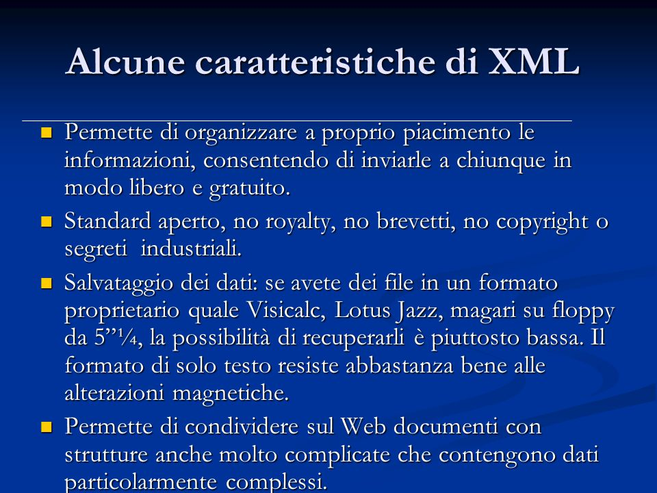 Alcune caratteristiche di XML Permette di organizzare a proprio piacimento le informazioni, consentendo di inviarle a chiunque in modo libero e gratuito.