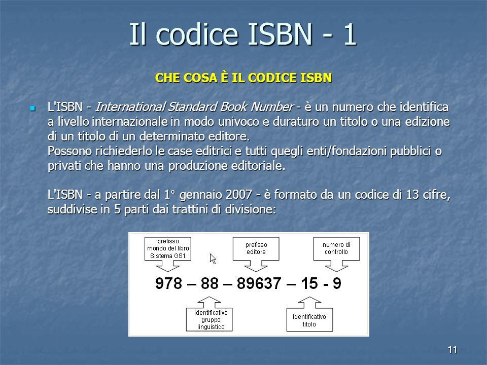 11 Il codice ISBN - 1 CHE COSA È IL CODICE ISBN L ISBN - International Standard Book Number - è un numero che identifica a livello internazionale in modo univoco e duraturo un titolo o una edizione di un titolo di un determinato editore.
