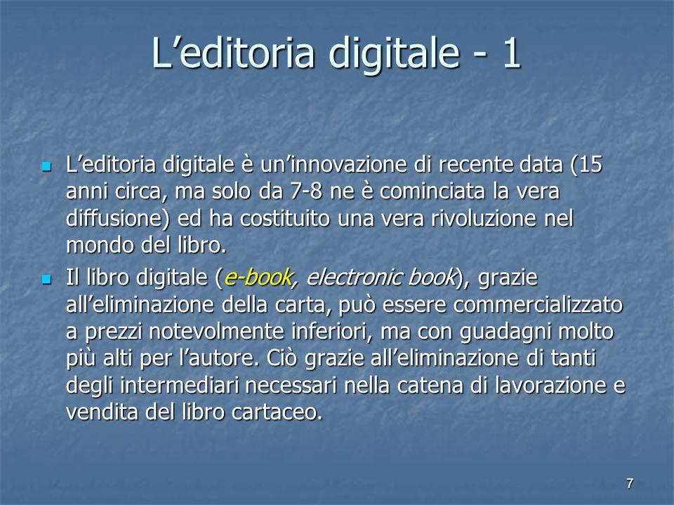 7 L'editoria digitale - 1 L'editoria digitale è un'innovazione di recente data (15 anni circa, ma solo da 7-8 ne è cominciata la vera diffusione) ed ha costituito una vera rivoluzione nel mondo del libro.