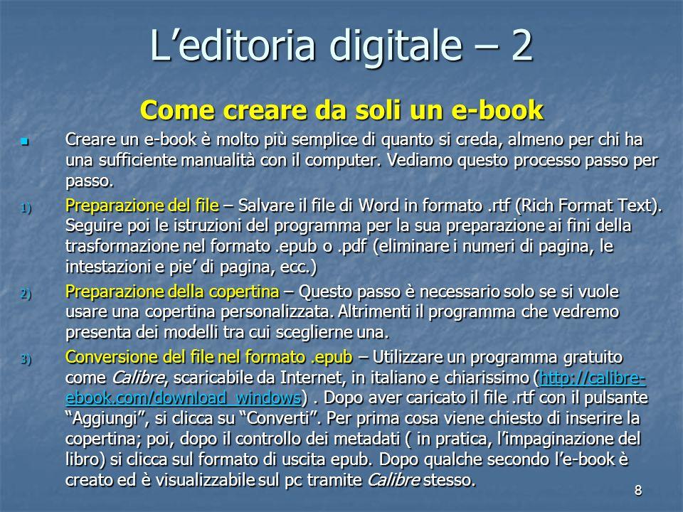 8 L'editoria digitale – 2 Come creare da soli un e-book Creare un e-book è molto più semplice di quanto si creda, almeno per chi ha una sufficiente manualità con il computer.