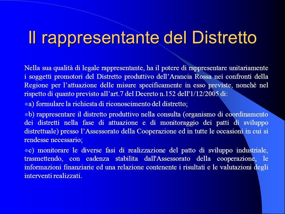 Il rappresentante del Distretto Nella sua qualità di legale rappresentante, ha il potere di rappresentare unitariamente i soggetti promotori del Distretto produttivo dell'Arancia Rossa nei confronti della Regione per l'attuazione delle misure specificamente in esso previste, nonchè nel rispetto di quanto previsto all'art.7 del Decreto n.152 dell 1/12/2005 di: a) formulare la richiesta di riconoscimento del distretto; b) rappresentare il distretto produttivo nella consulta (organismo di coordinamento dei distretti nella fase di attuazione e di monitoraggio dei patti di sviluppo distrettuale) presso l'Assessorato della Cooperazione ed in tutte le occasioni in cui si rendesse necessario; c) monitorare le diverse fasi di realizzazione del patto di sviluppo industriale, trasmettendo, con cadenza stabilita dall Assessorato della cooperazione, le informazioni finanziarie ed una relazione contenente i risultati e le valutazioni degli interventi realizzati.