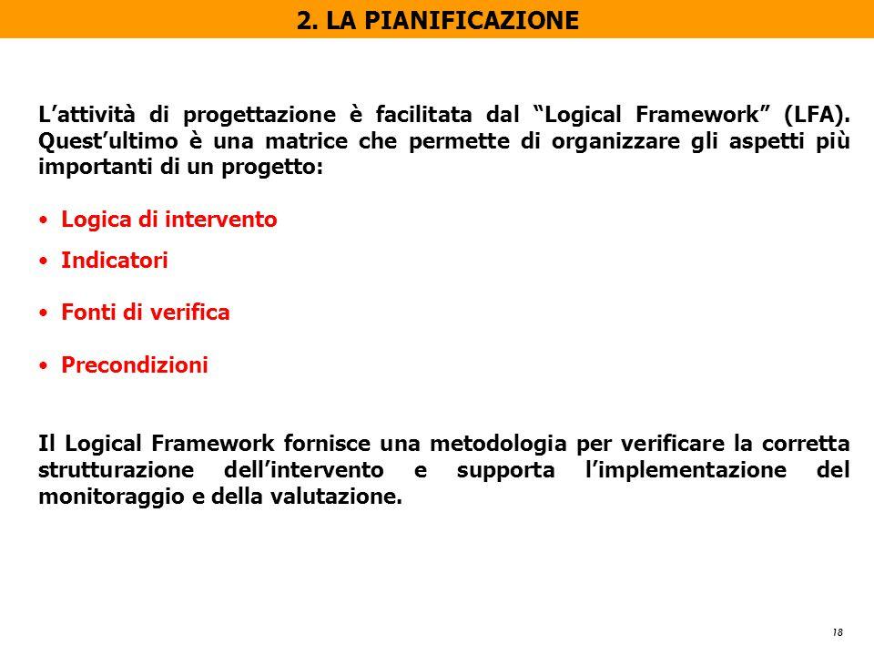 """18 2. LA PIANIFICAZIONE L'attività di progettazione è facilitata dal """"Logical Framework"""" (LFA). Quest'ultimo è una matrice che permette di organizzare"""
