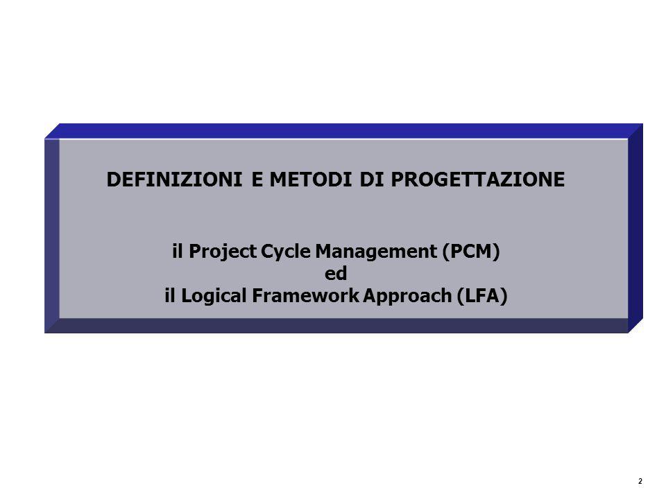 2 DEFINIZIONI E METODI DI PROGETTAZIONE il Project Cycle Management (PCM) ed il Logical Framework Approach (LFA)