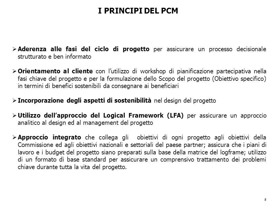 8 I PRINCIPI DEL PCM  Aderenza alle fasi del ciclo di progetto per assicurare un processo decisionale strutturato e ben informato  Orientamento al cliente con l'utilizzo di workshop di pianificazione partecipativa nella fasi chiave del progetto e per la formulazione dello Scopo del progetto (Obiettivo specifico) in termini di benefici sostenibili da consegnare ai beneficiari  Incorporazione degli aspetti di sostenibilità nel design del progetto  Utilizzo dell'approccio del Logical Framework (LFA) per assicurare un approccio analitico al design ed al management del progetto  Approccio integrato che collega gli obiettivi di ogni progetto agli obiettivi della Commissione ed agli obiettivi nazionali e settoriali del paese partner; assicura che i piani di lavoro e i budget del progetto siano preparati sulla base della matrice del logframe; utilizzo di un formato di base standard per assicurare un comprensivo trattamento dei problemi chiave durante tutta la vita del progetto.