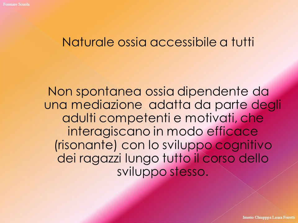 Naturale ossia accessibile a tutti Non spontanea ossia dipendente da una mediazione adatta da parte degli adulti competenti e motivati, che interagisc
