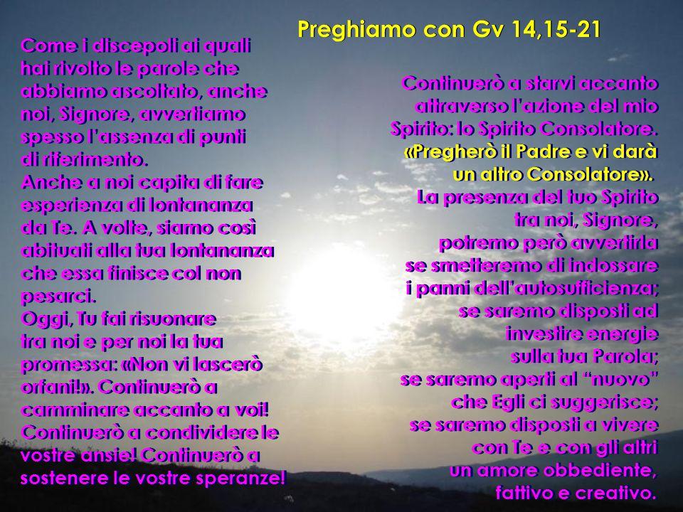 Preghiamo con Gv 14,15-21 Come i discepoli ai quali hai rivolto le parole che abbiamo ascoltato, anche noi, Signore, avvertiamo spesso l'assenza di punti di riferimento.