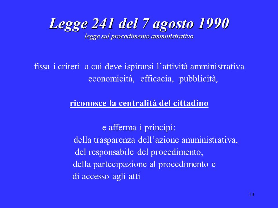 13 Legge 241 del 7 agosto 1990 legge sul procedimento amministrativo fissa i criteri a cui deve ispirarsi l'attività amministrativa economicità, efficacia, pubblicità, riconosce la centralità del cittadino e afferma i principi: della trasparenza dell'azione amministrativa, del responsabile del procedimento, della partecipazione al procedimento e di accesso agli atti
