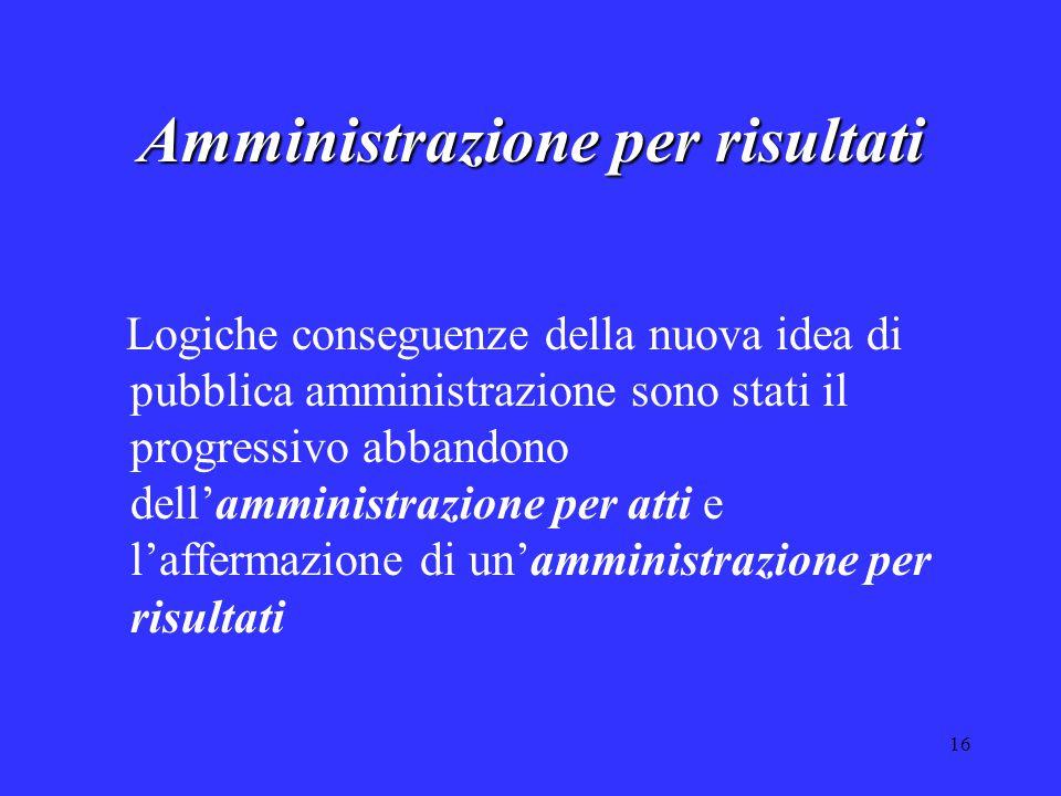 16 Amministrazione per risultati Logiche conseguenze della nuova idea di pubblica amministrazione sono stati il progressivo abbandono dell'amministraz