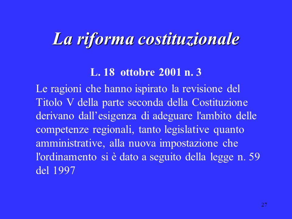 27 La riforma costituzionale L. 18 ottobre 2001 n. 3 Le ragioni che hanno ispirato la revisione del Titolo V della parte seconda della Costituzione de