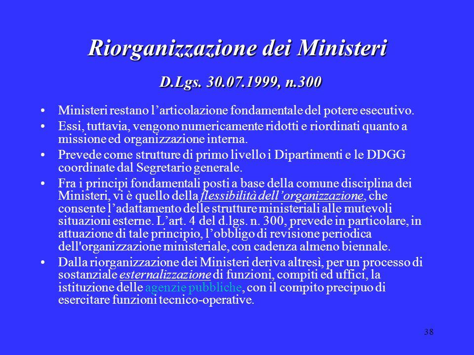 38 Riorganizzazione dei Ministeri D.Lgs. 30.07.1999, n.300 Ministeri restano l'articolazione fondamentale del potere esecutivo. Essi, tuttavia, vengon