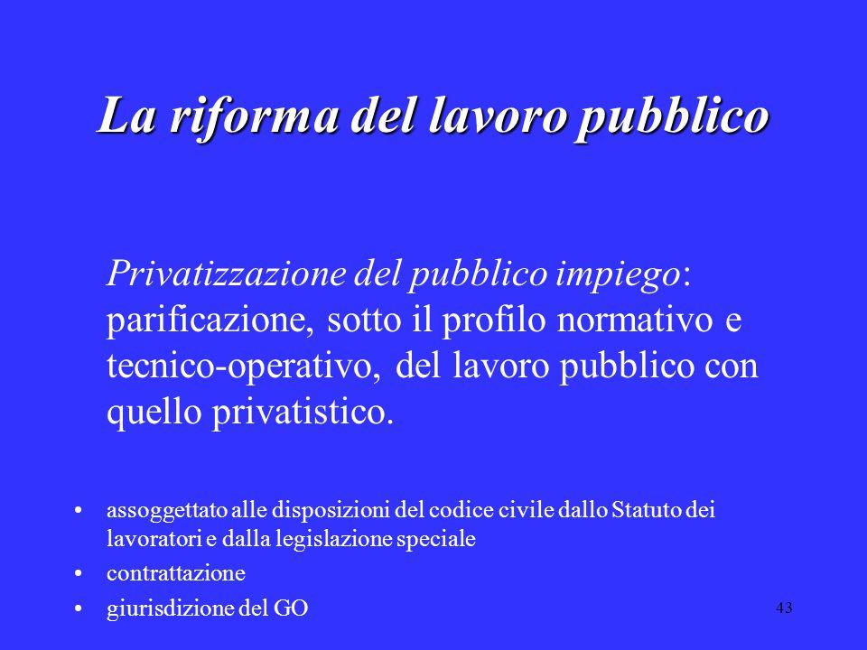 43 La riforma del lavoro pubblico Privatizzazione del pubblico impiego: parificazione, sotto il profilo normativo e tecnico-operativo, del lavoro pubblico con quello privatistico.
