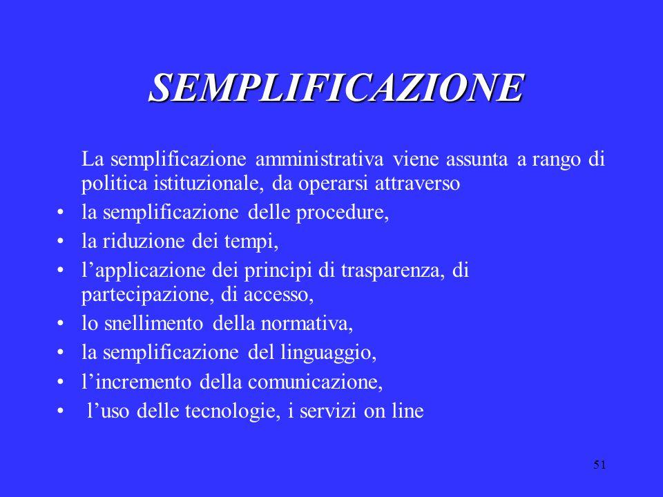 51 SEMPLIFICAZIONE La semplificazione amministrativa viene assunta a rango di politica istituzionale, da operarsi attraverso la semplificazione delle