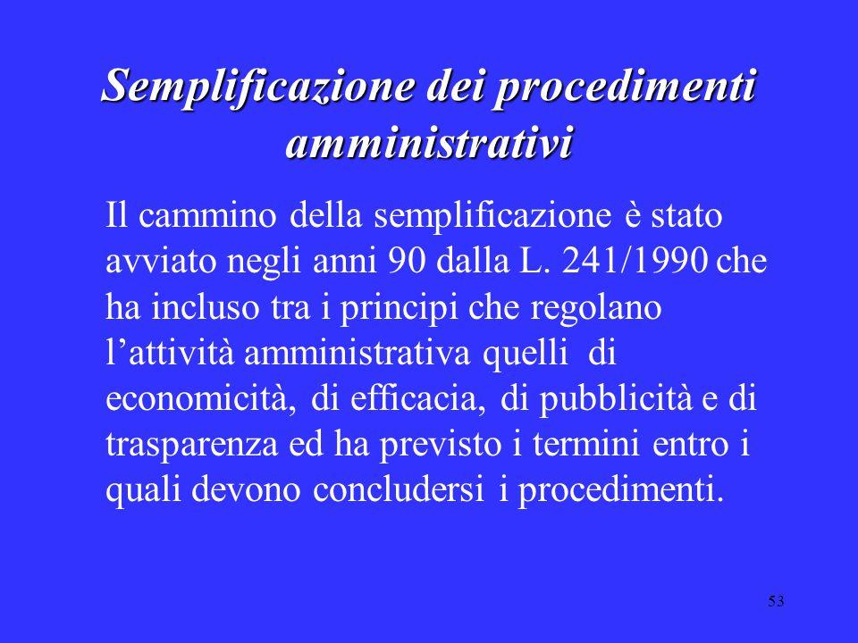 53 Semplificazione dei procedimenti amministrativi Il cammino della semplificazione è stato avviato negli anni 90 dalla L. 241/1990 che ha incluso tra