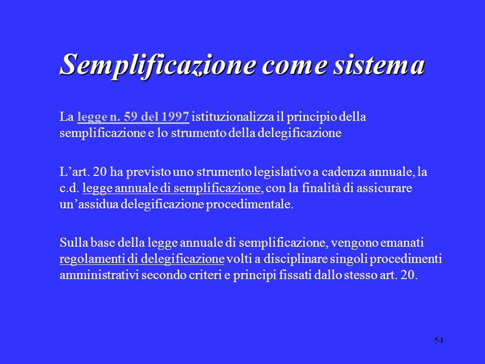 54 Semplificazione come sistema La legge n. 59 del 1997 istituzionalizza il principio della semplificazione e lo strumento della delegificazionelegge