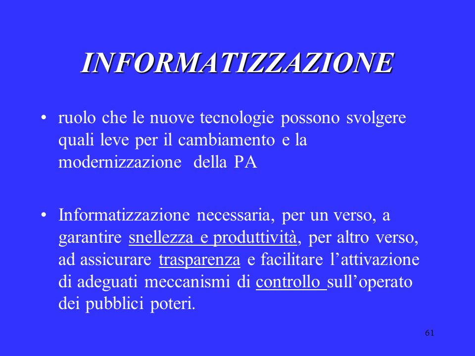 61 INFORMATIZZAZIONE ruolo che le nuove tecnologie possono svolgere quali leve per il cambiamento e la modernizzazione della PA Informatizzazione nece