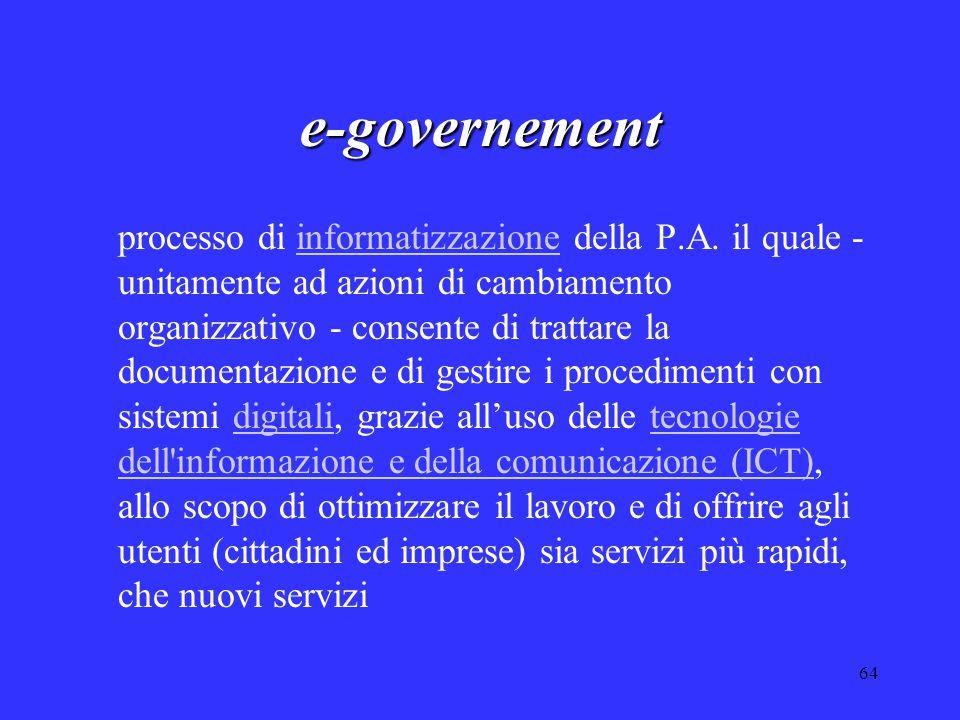 64 e-governement processo di informatizzazione della P.A. il quale - unitamente ad azioni di cambiamento organizzativo - consente di trattare la docum