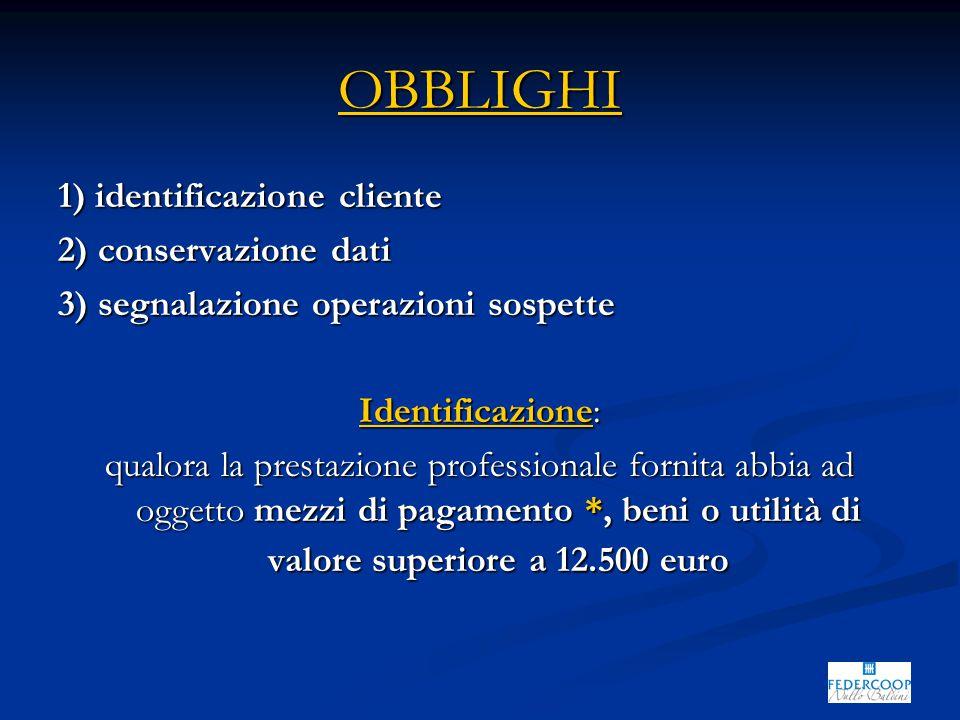 OBBLIGHI 1) identificazione cliente 2) conservazione dati 3) segnalazione operazioni sospette Identificazione: qualora la prestazione professionale fornita abbia ad oggetto mezzi di pagamento *, beni o utilità di valore superiore a 12.500 euro