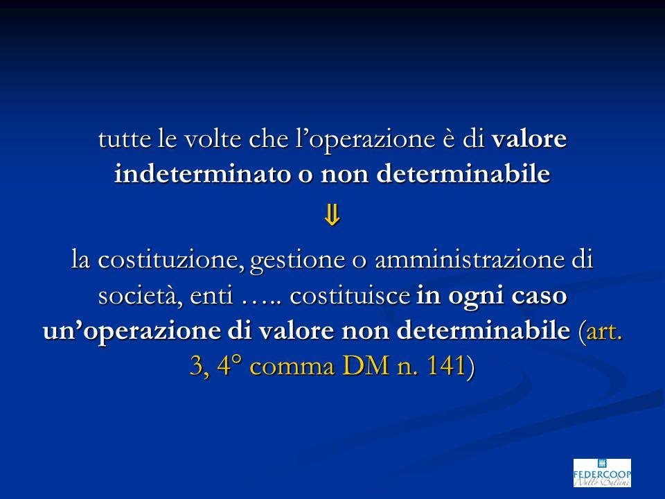 tutte le volte che l'operazione è di valore indeterminato o non determinabile ⇓ la costituzione, gestione o amministrazione di società, enti ….. costi