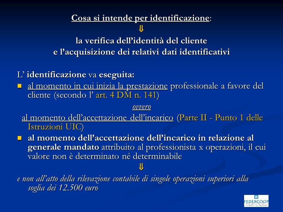 Cosa si intende per identificazione: ⇓ la verifica dell'identità del cliente e l'acquisizione dei relativi dati identificativi L' identificazione va eseguita: al momento in cui inizia la prestazione professionale a favore del cliente (secondo l' art.