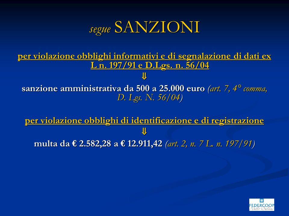 segue SANZIONI per violazione obblighi informativi e di segnalazione di dati ex L n. 197/91 e D.Lgs. n. 56/04 ⇓ sanzione amministrativa da 500 a 25.00