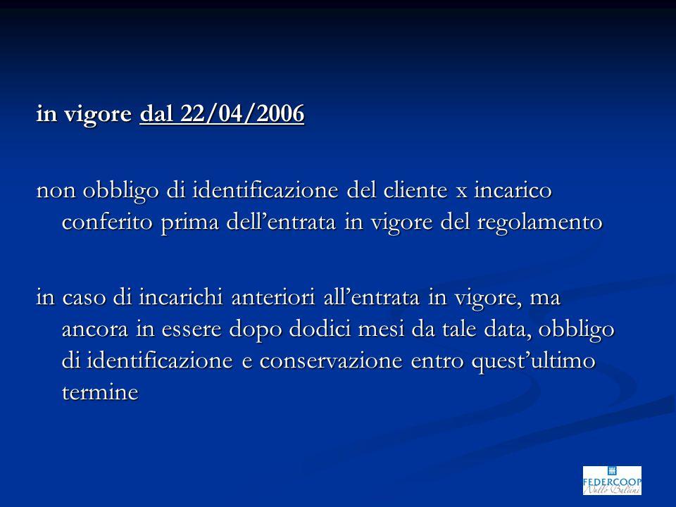 in vigore dal 22/04/2006 non obbligo di identificazione del cliente x incarico conferito prima dell'entrata in vigore del regolamento in caso di incarichi anteriori all'entrata in vigore, ma ancora in essere dopo dodici mesi da tale data, obbligo di identificazione e conservazione entro quest'ultimo termine