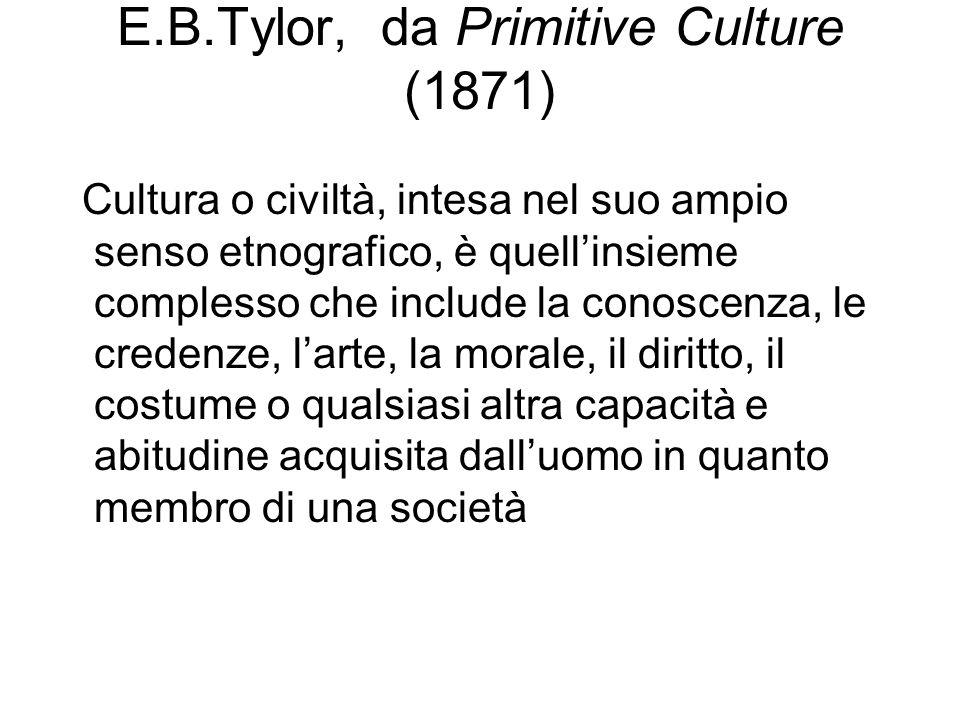 E.B.Tylor, da Primitive Culture (1871) Cultura o civiltà, intesa nel suo ampio senso etnografico, è quell'insieme complesso che include la conoscenza, le credenze, l'arte, la morale, il diritto, il costume o qualsiasi altra capacità e abitudine acquisita dall'uomo in quanto membro di una società