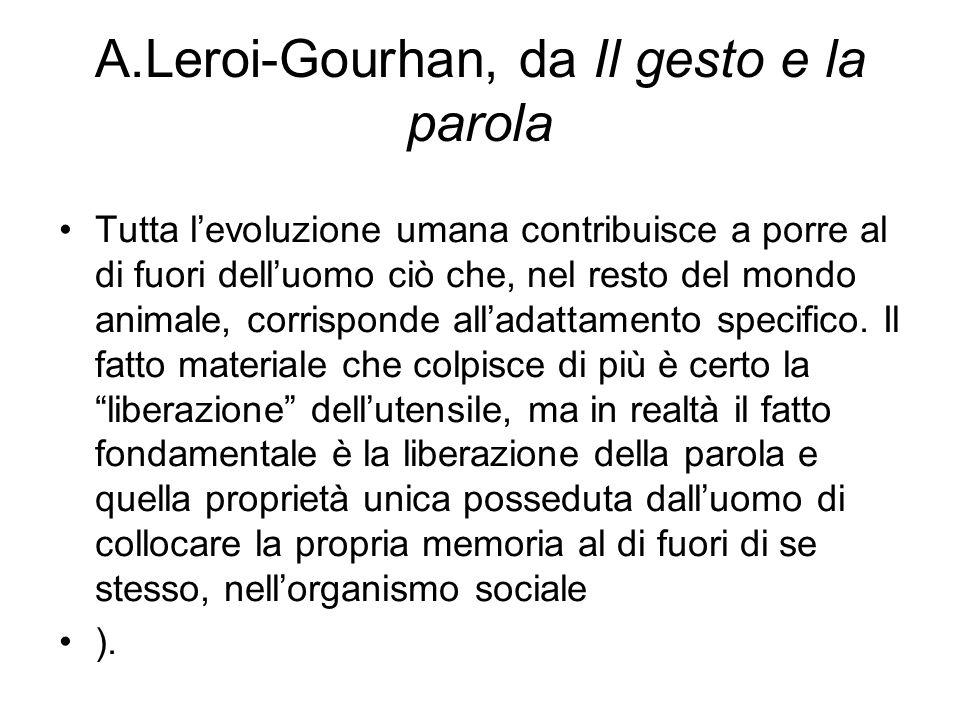 A.Leroi-Gourhan, da Il gesto e la parola Tutta l'evoluzione umana contribuisce a porre al di fuori dell'uomo ciò che, nel resto del mondo animale, corrisponde all'adattamento specifico.