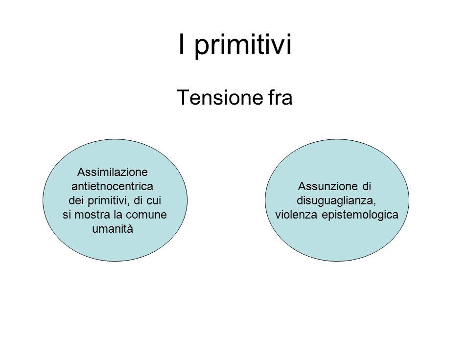 I primitivi Tensione fra Assimilazione antietnocentrica dei primitivi, di cui si mostra la comune umanità Assunzione di disuguaglianza, violenza epistemologica