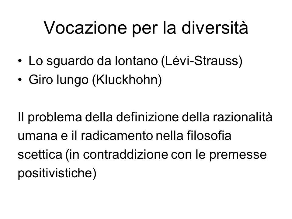 Vocazione per la diversità Lo sguardo da lontano (Lévi-Strauss) Giro lungo (Kluckhohn) Il problema della definizione della razionalità umana e il radicamento nella filosofia scettica (in contraddizione con le premesse positivistiche)