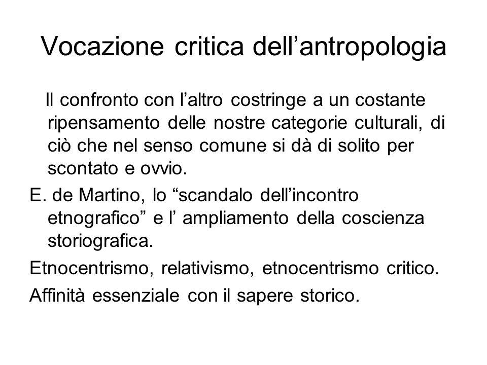 Vocazione critica dell'antropologia Il confronto con l'altro costringe a un costante ripensamento delle nostre categorie culturali, di ciò che nel senso comune si dà di solito per scontato e ovvio.