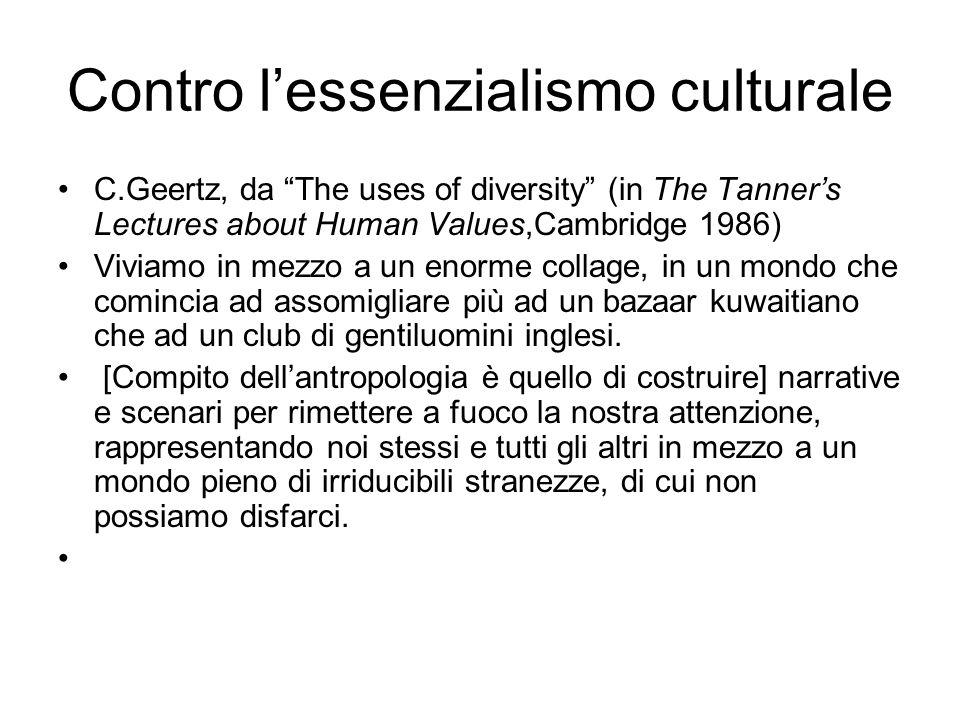 Contro l'essenzialismo culturale C.Geertz, da The uses of diversity (in The Tanner's Lectures about Human Values,Cambridge 1986) Viviamo in mezzo a un enorme collage, in un mondo che comincia ad assomigliare più ad un bazaar kuwaitiano che ad un club di gentiluomini inglesi.