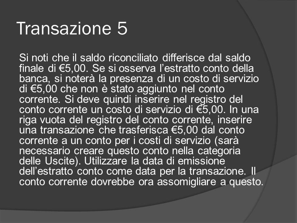 Transazione 5 Si noti che il saldo riconciliato differisce dal saldo finale di €5,00. Se si osserva l'estratto conto della banca, si noterà la presenz