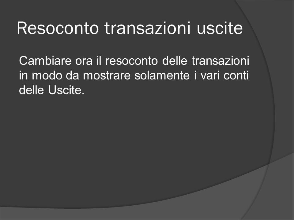 Resoconto transazioni uscite Cambiare ora il resoconto delle transazioni in modo da mostrare solamente i vari conti delle Uscite.