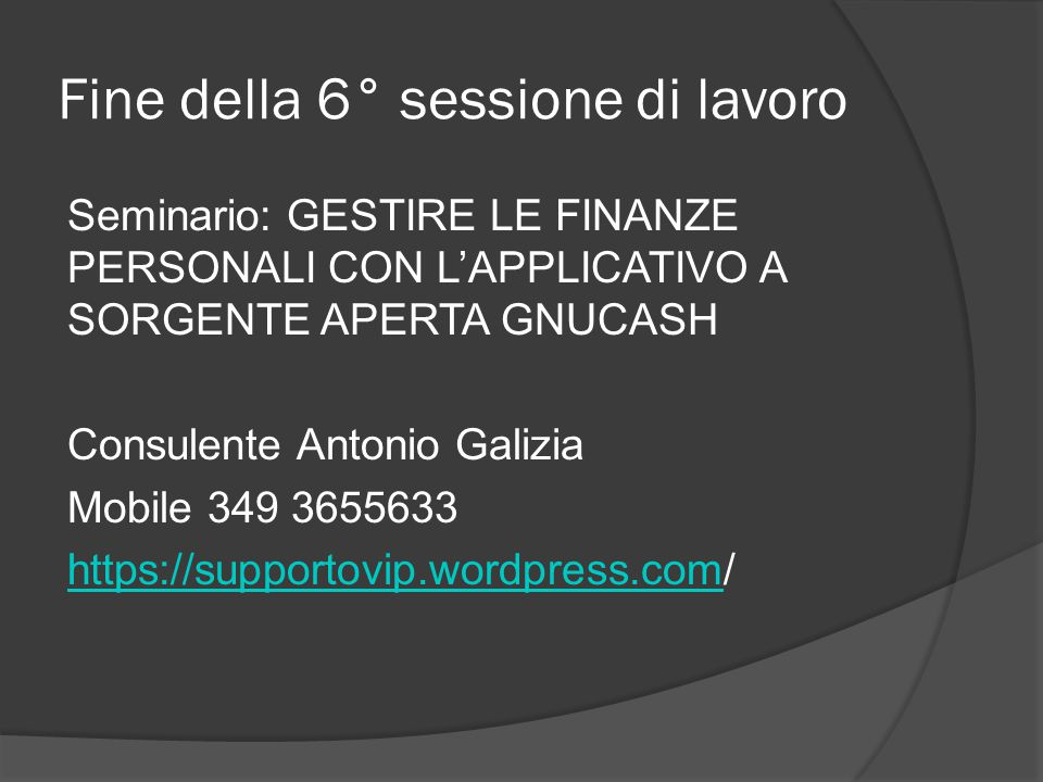 Fine della 6° sessione di lavoro Seminario: GESTIRE LE FINANZE PERSONALI CON L'APPLICATIVO A SORGENTE APERTA GNUCASH Consulente Antonio Galizia Mobile 349 3655633 https://supportovip.wordpress.comhttps://supportovip.wordpress.com/