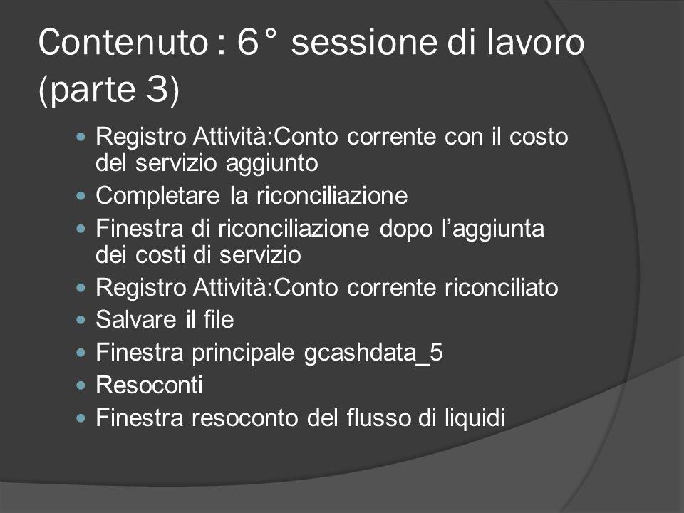 Contenuto : 6° sessione di lavoro (parte 3) Registro Attività:Conto corrente con il costo del servizio aggiunto Completare la riconciliazione Finestra