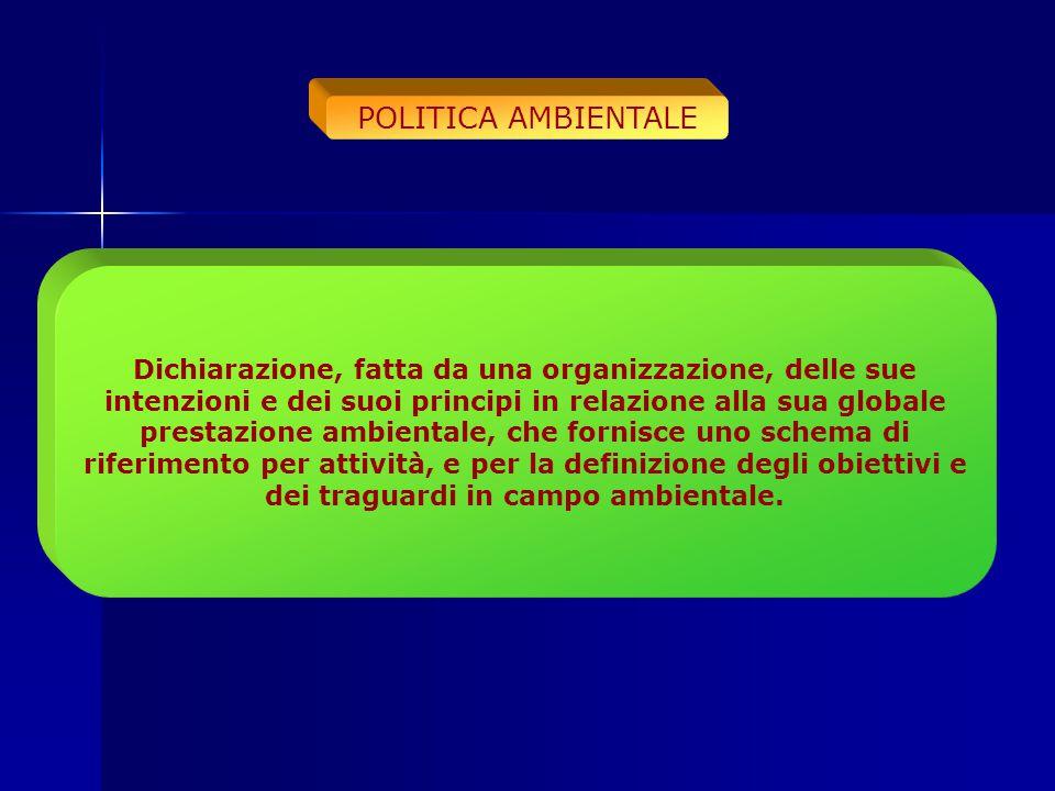 POLITICA AMBIENTALE Dichiarazione, fatta da una organizzazione, delle sue intenzioni e dei suoi principi in relazione alla sua globale prestazione amb