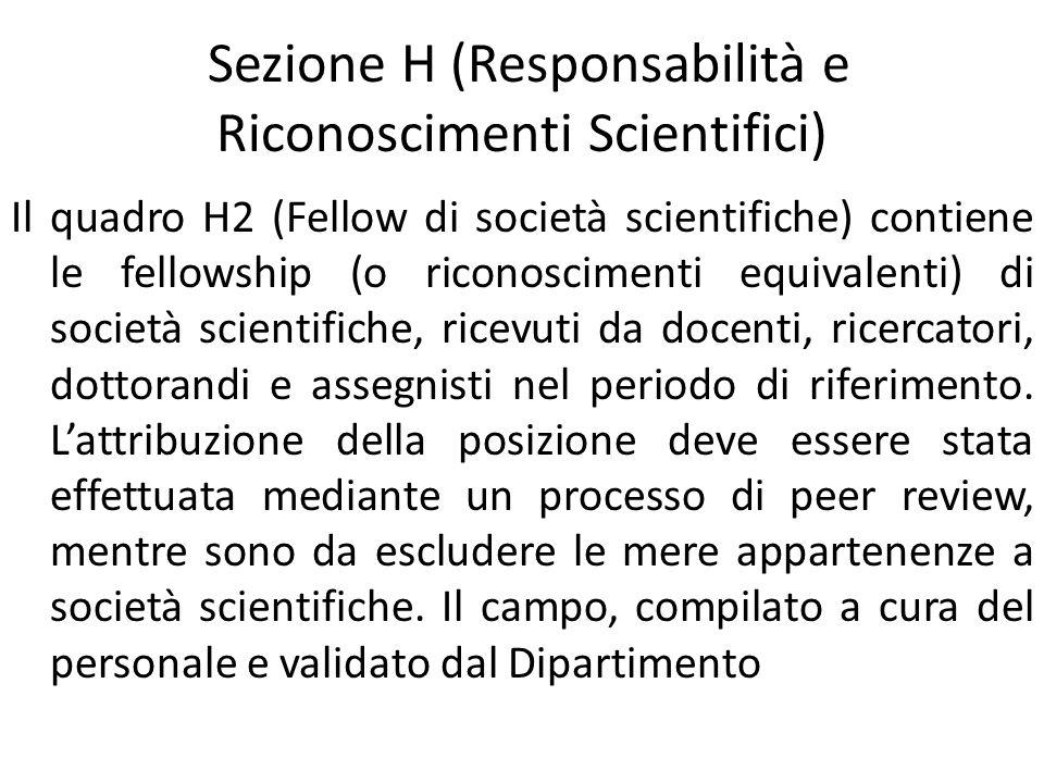 Sezione H (Responsabilità e Riconoscimenti Scientifici) Il quadro H2 (Fellow di società scientifiche) contiene le fellowship (o riconoscimenti equivalenti) di società scientifiche, ricevuti da docenti, ricercatori, dottorandi e assegnisti nel periodo di riferimento.