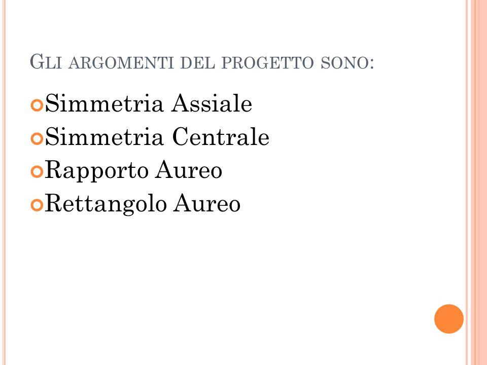 G LI ARGOMENTI DEL PROGETTO SONO : Simmetria Assiale Simmetria Centrale Rapporto Aureo Rettangolo Aureo