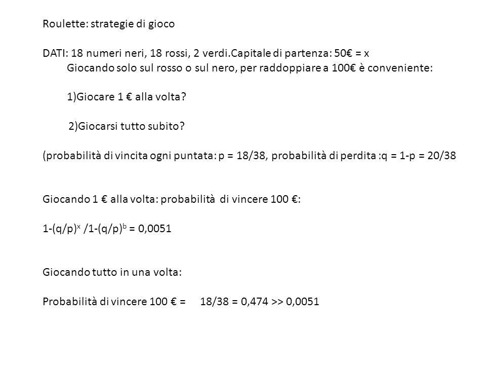 Roulette: strategie di gioco DATI: 18 numeri neri, 18 rossi, 2 verdi.Capitale di partenza: 50€ = x Giocando solo sul rosso o sul nero, per raddoppiare a 100€ è conveniente: 1)Giocare 1 € alla volta.