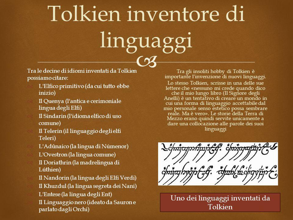 Tolkien inventore di linguaggi Tra le decine di idiomi inventati da Tolkien possiamo citare:  L Elfico primitivo (da cui tutto ebbe inizio)  Il Quenya (l antica e cerimoniale lingua degli Elfi)  Il Sindarin (l idioma elfico di uso comune)  Il Telerin (il linguaggio degli elfi Teleri)  L Adûnaico (la lingua di Númenor)  L Ovestron (la lingua comune)  Il Doriathrin (la madrelingua di Lúthien)  Il Nandorin (la lingua degli Elfi Verdi)  Il Khuzdul (la lingua segreta dei Nani)  L Entese (la lingua degli Ent)  Il Linguaggio nero (ideato da Sauron e parlato dagli Orchi) Tra gli insoliti hobby di Tolkien è importante l invenzione di nuovi linguaggi.