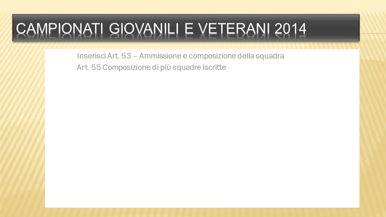 Inserisci Art. 53 – Ammissione e composizione della squadra Art. 55 Composizione di più squadre iscritte
