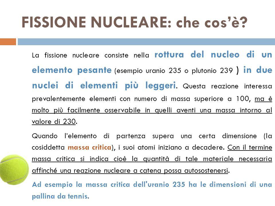 FISSIONE NUCLEARE: che cos'è? La fissione nucleare consiste nella rottura del nucleo di un elemento pesante (esempio uranio 235 o plutonio 239 ) in du